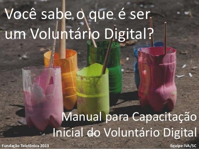1VoluntariadoFundação TelefônicaEquipe IVA/SCFundação Telefônica 2013Você sabe o que é serum Voluntário Digital?Manual par...