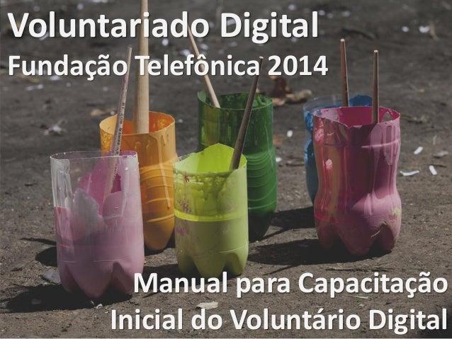 1 Voluntariado Fundação Telefônica Voluntariado Digital Fundação Telefônica 2014 Manual para Capacitação Inicial do Volunt...