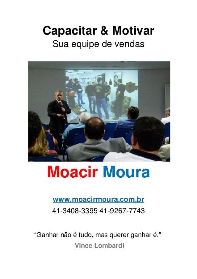 """Capacitar & Motivar Sua equipe de vendas Moacir Moura www.moacirmoura.com.br 41-3408-3395 41-9267-7743 """"Ganhar não é tudo,..."""