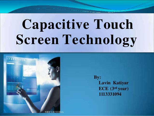 Capacitive Touch Screen Technology By: Lavin Katiyar ECE (3rd year) 1113331094 NIET GR.NOIDA