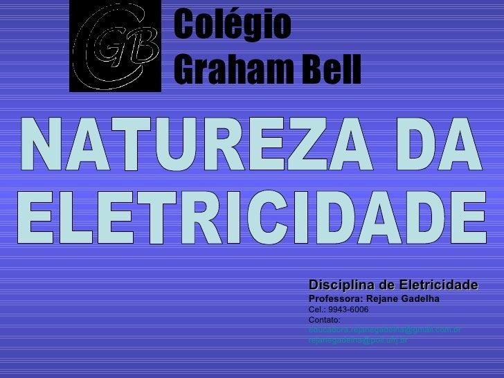 Colégio Graham Bell Disciplina de Eletricidade Professora: Rejane Gadelha Cel.: 9943-6006 Contato: [email_address] [email_...