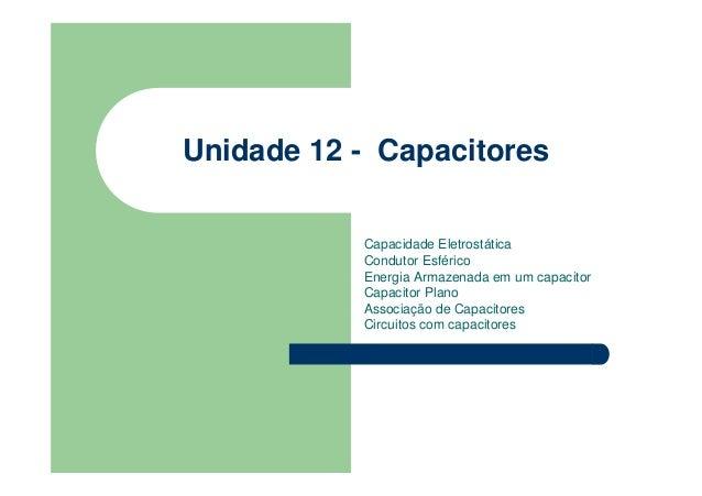 Unidade 12 - Capacitores Capacidade Eletrostática Condutor Esférico Energia Armazenada em um capacitor Capacitor Plano Ass...