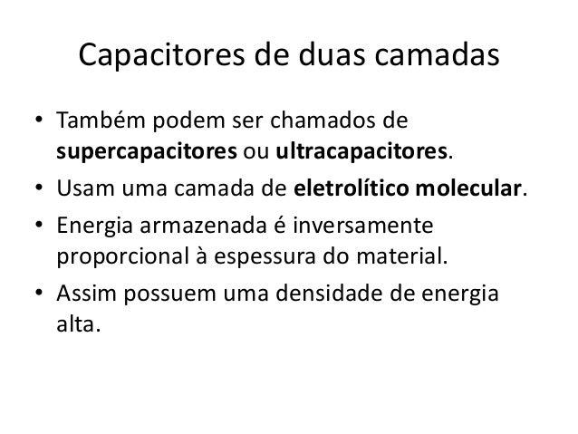 Capacitores de duas camadas• Também podem ser chamados desupercapacitores ou ultracapacitores.• Usam uma camada de eletrol...