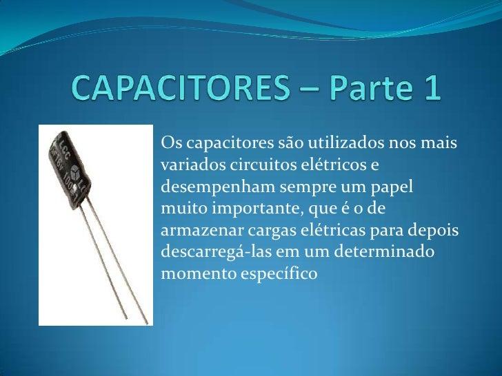 CAPACITORES – Parte 1<br />Os capacitores são utilizados nos mais variados circuitos elétricos e desempenham sempre um pap...