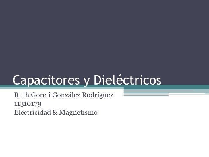 Capacitores y DieléctricosRuth Goreti González Rodríguez11310179Electricidad & Magnetismo