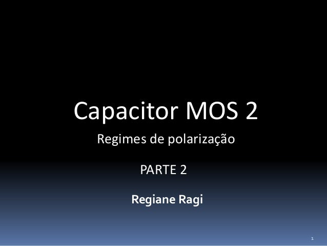 Capacitor MOS 2 Regiane Ragi Regimes de polarização 1 PARTE 2