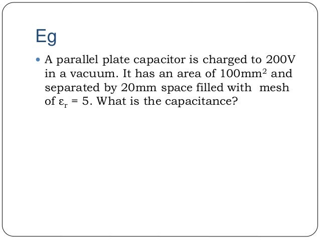 Eg  A parallel plate capacitor is charged to 200V in a vacuum. It has an area of 100mm2 and separated by 20mm space fille...