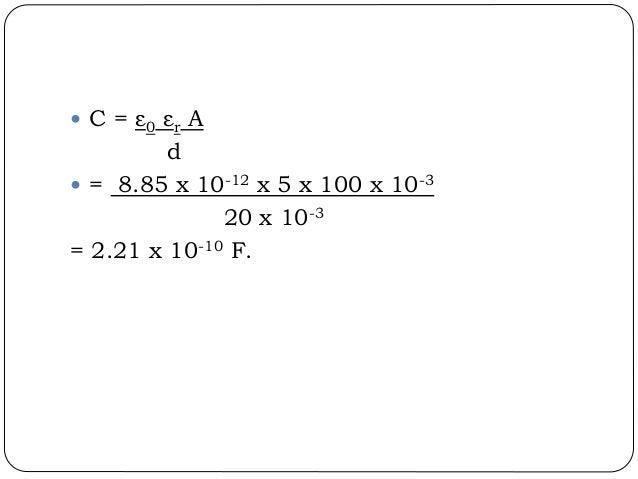  C = ε0 εr A d  = 8.85 x 10-12 x 5 x 100 x 10-3 20 x 10-3 = 2.21 x 10-10 F.
