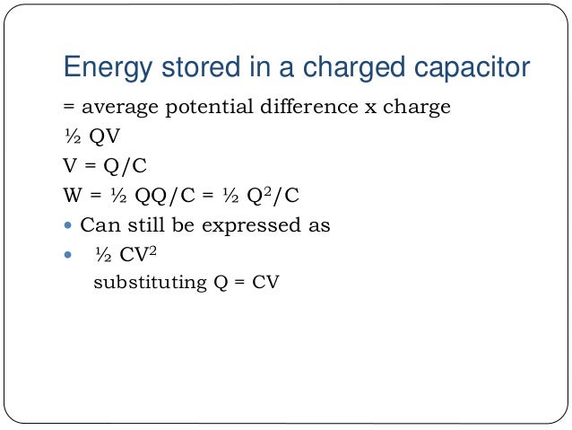 Energy stored in a charged capacitor = average potential difference x charge ½ QV V = Q/C W = ½ QQ/C = ½ Q2/C  Can still ...