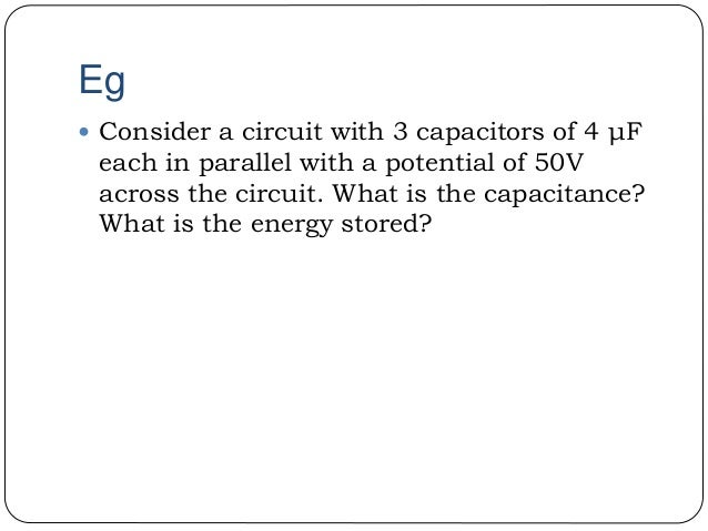 Eg  Consider a circuit with 3 capacitors of 4 μF each in parallel with a potential of 50V across the circuit. What is the...