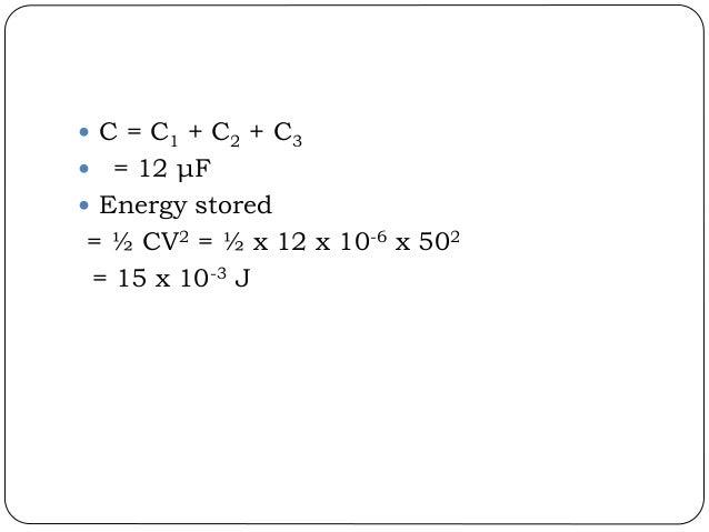  C = C1 + C2 + C3  = 12 μF  Energy stored = ½ CV2 = ½ x 12 x 10-6 x 502 = 15 x 10-3 J