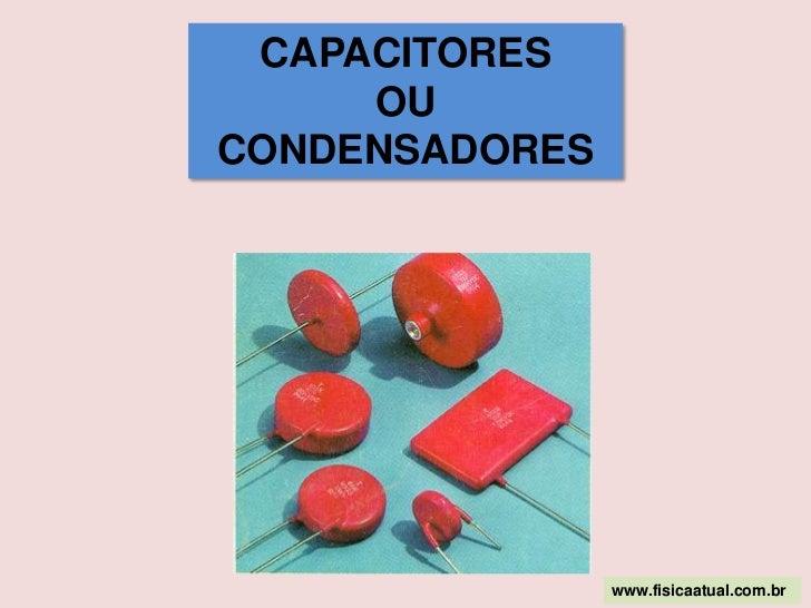 CAPACITORES <br />OU <br />CONDENSADORES<br />www.fisicaatual.com.br<br />