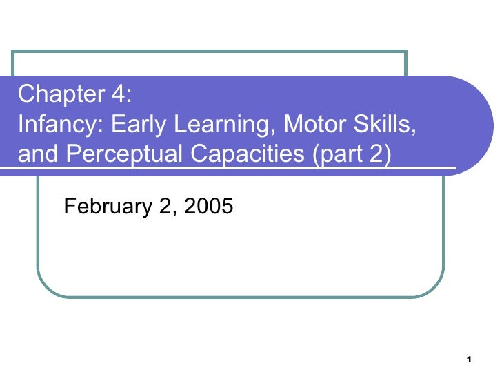 Chapter 4:  Infancy: Early Learning, Motor Skills, and Perceptual Capacities (part 2) February 2, 2005