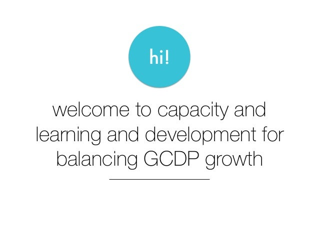 welcome to capacity and learning and development for balancing GCDP growth hi!
