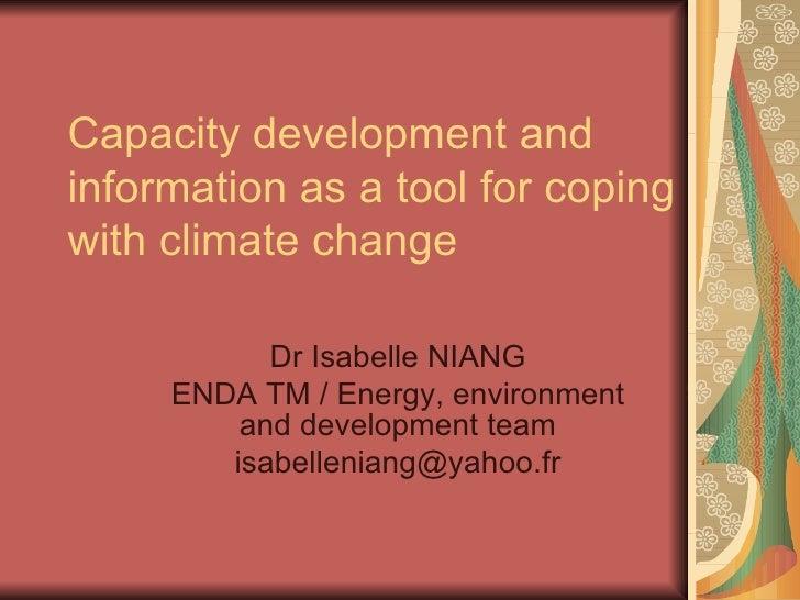 Capacity development and information as a tool for coping with climate change Dr Isabelle NIANG ENDA TM / Energy, environm...