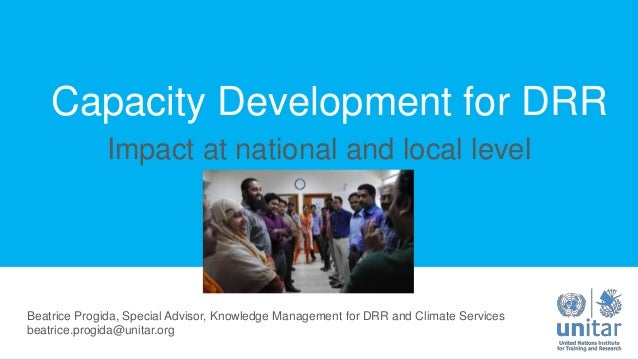 Capacity Development for DRR Impact at national and local level Beatrice Progida, Special Advisor, Knowledge Management fo...