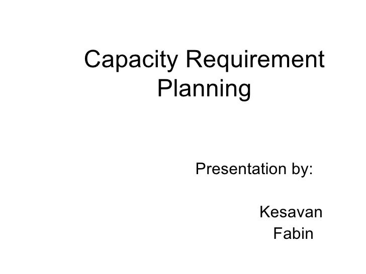 Capacity Requirement Planning   Presentation by:   Kesavan   Fabin