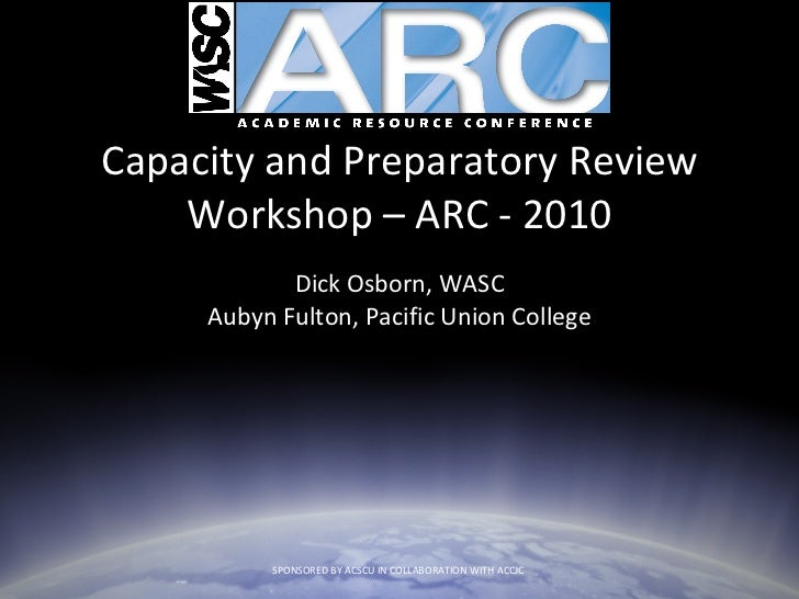 Capacity and Preparatory Review Workshop – ARC - 2010 Dick Osborn, WASC Aubyn Fulton, Pacific Union College SPONSORED BY A...