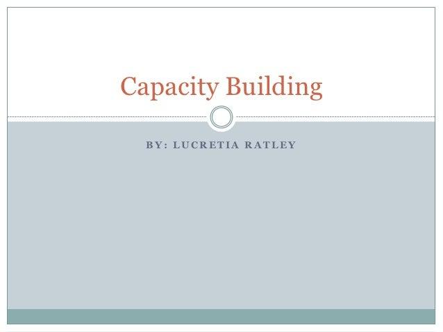 Capacity Building  BY: LUCRETIA RATLEY