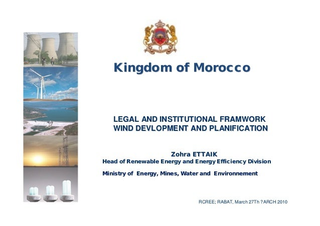 Kingdom of Morocco   LEGAL AND INSTITUTIONAL FRAMWORK   WIND DEVLOPMENT AND PLANIFICATION                      Zohra ETTAI...