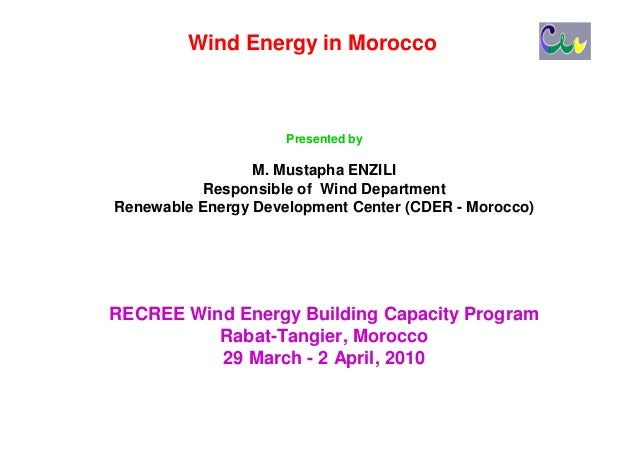 Wind Energy in Morocco                     Presented by                 M. Mustapha ENZILI           Responsible of Wind D...