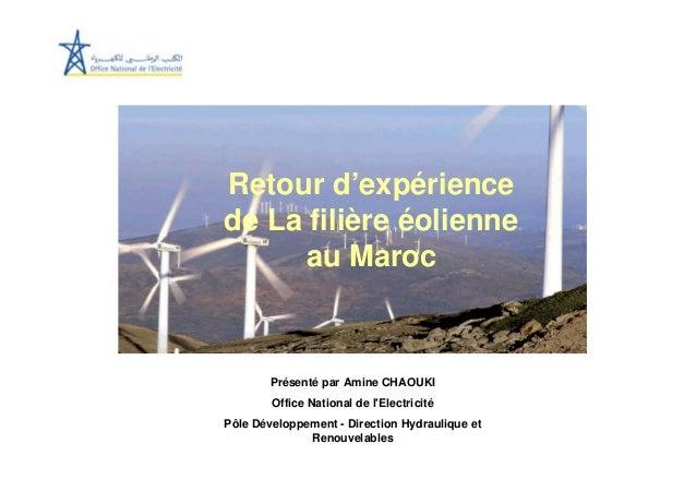 Retour d'expériencede La filière éolienne     au Maroc        Présenté par Amine CHAOUKI        Office National de lElectr...
