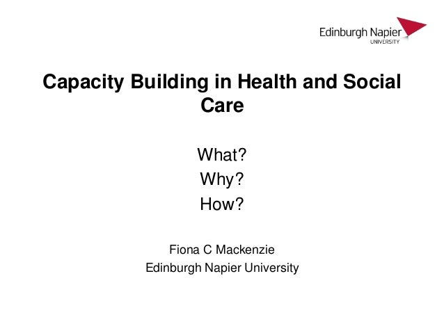 Capacity Building in Health and Social Care What? Why? How? Fiona C Mackenzie Edinburgh Napier University