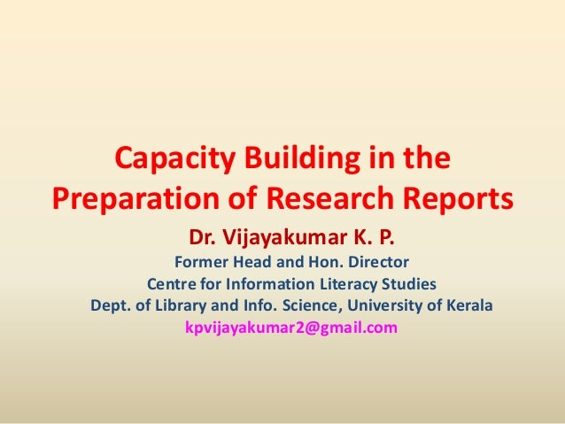 Capacity Building in the Preparation of Research Reports Dr. Vijayakumar K. P. Former Head and Hon. Director Centre for In...