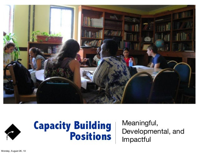 Capacity Building Positions Meaningful, Developmental, and Impactful Monday, August 26, 13