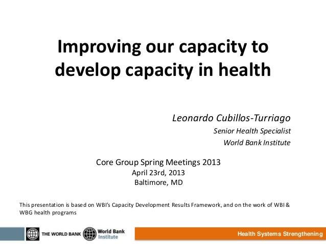 Health Systems StrengtheningImproving our capacity todevelop capacity in healthLeonardo Cubillos-TurriagoSenior Health Spe...