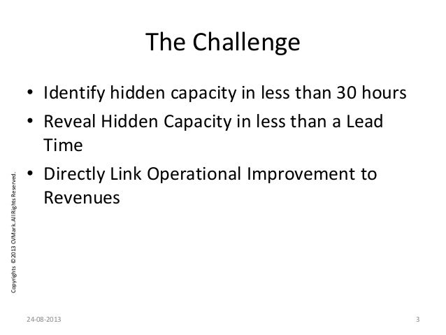 Copyrights©2013CVMark.AllRightsReserved. The Challenge • Identify hidden capacity in less than 30 hours • Reveal Hidden Ca...