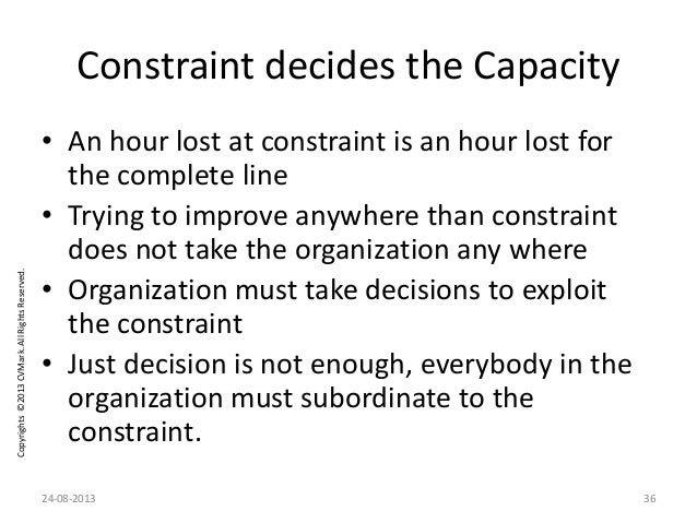 Copyrights©2013CVMark.AllRightsReserved. Constraint decides the Capacity • An hour lost at constraint is an hour lost for ...