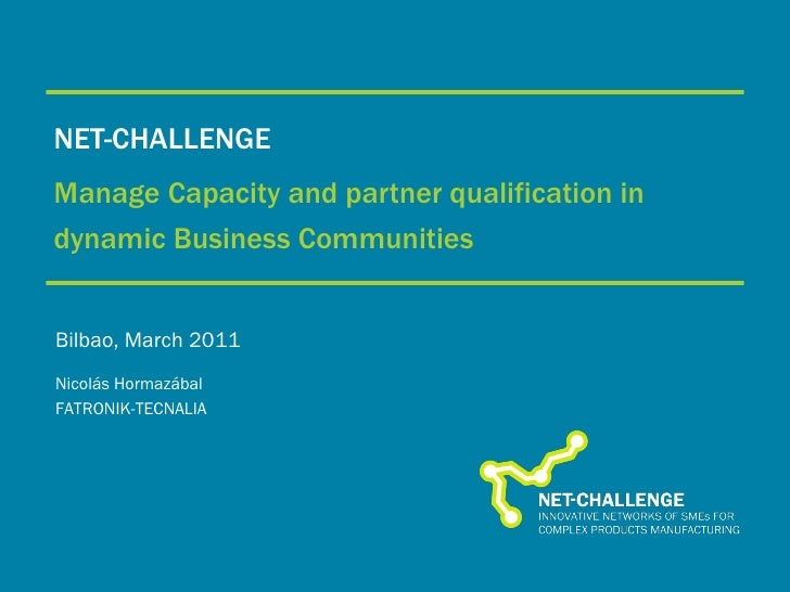 NET-CHALLENGE Manage Capacity and partner qualification in dynamic Business Communities Bilbao, March 2011 Nicolás Hormazá...