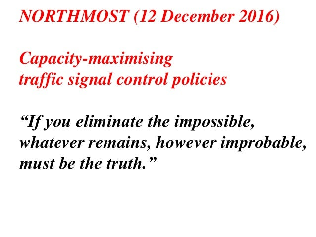 "NORTHMOST (12 December 2016) Capacity-maximising traffic signal control policies ""If you eliminate the impossible, whateve..."