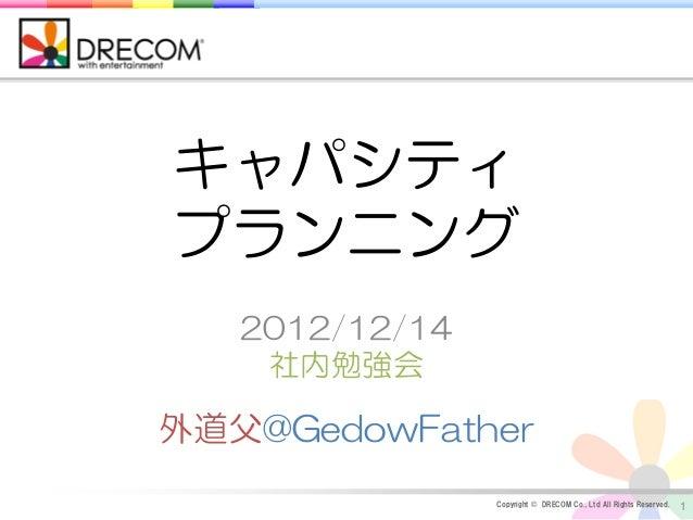 キャパシティプランニング   2012/12/14    社内勉強会外道父@GedowFather                Copyright © DRECOM Co., Ltd All Rights Reserved.   1