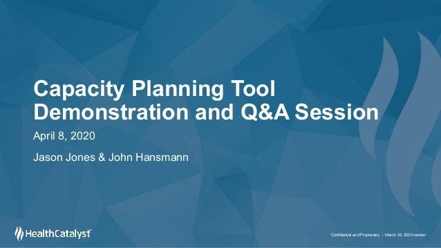 Capacity Planning Tool Demonstration and Q&A Session April 8, 2020 Jason Jones & John Hansmann Confidential and Proprietar...