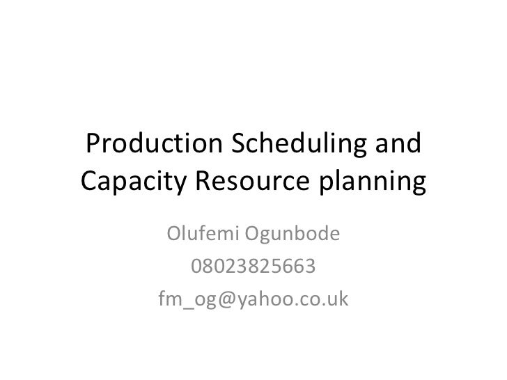Production Scheduling and Capacity Resource planning Olufemi Ogunbode 08023825663 [email_address]