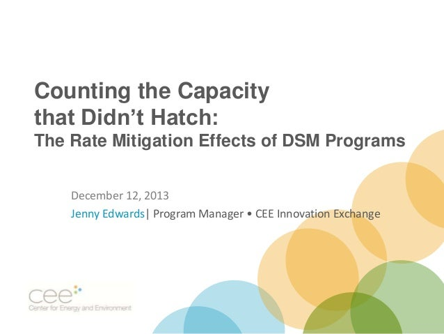 Counting the Capacity that Didn't Hatch: The Rate Mitigation Effects of DSM Programs December 12, 2013 Jenny Edwards| Prog...