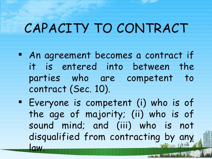 CAPACITY TO CONTRACT <ul><li>An agreement becomes a contract if it is entered into between the parties who are competent t...