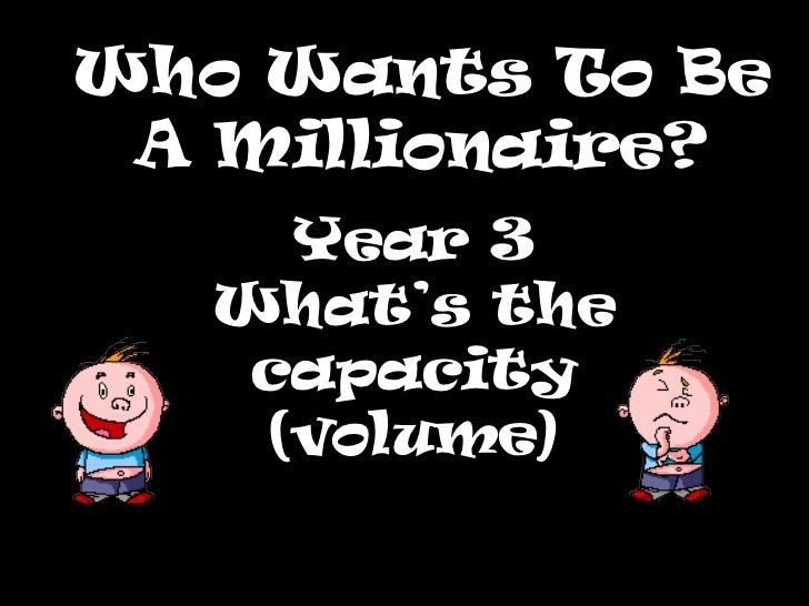 Who Wants To Be A Millionaire? Year 3 What's the capacity (volume)