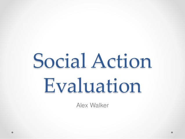 Social Action Evaluation Alex Walker