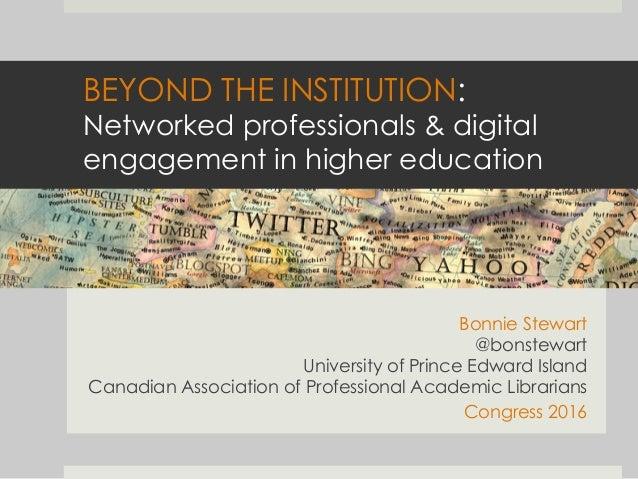 BEYOND THE INSTITUTION: Networked professionals & digital engagement in higher education  Bonnie Stewart @bonstewart Univ...
