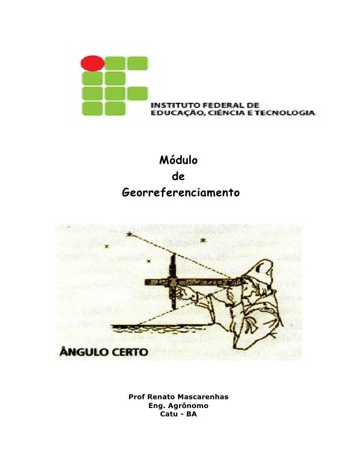 Módulo         de Georreferenciamento      Prof Renato Mascarenhas       Eng. Agrônomo          Catu - BA