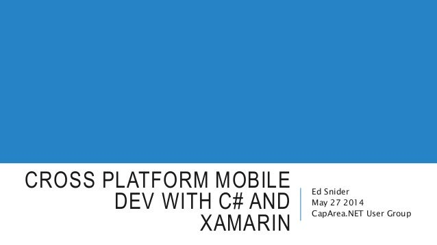 CROSS PLATFORM MOBILE DEV WITH C# AND XAMARIN Ed Snider May 27 2014 CapArea.NET User Group