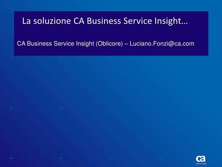 La soluzione CA Business Service Insight…CA Business Service Insight (Oblicore) – Luciano.Fonzi@ca.com