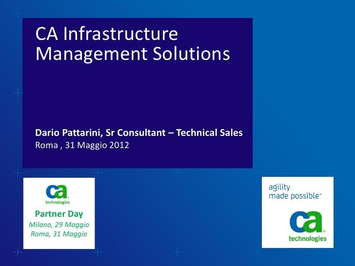 CA Infrastructure Management Solutions Dario Pattarini, Sr Consultant – Technical Sales Roma , 31 Maggio 2012 Partner DayM...