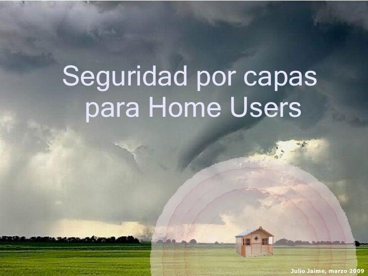 Seguridad por capas para Home Users                 Julio Jaime, marzo 2009