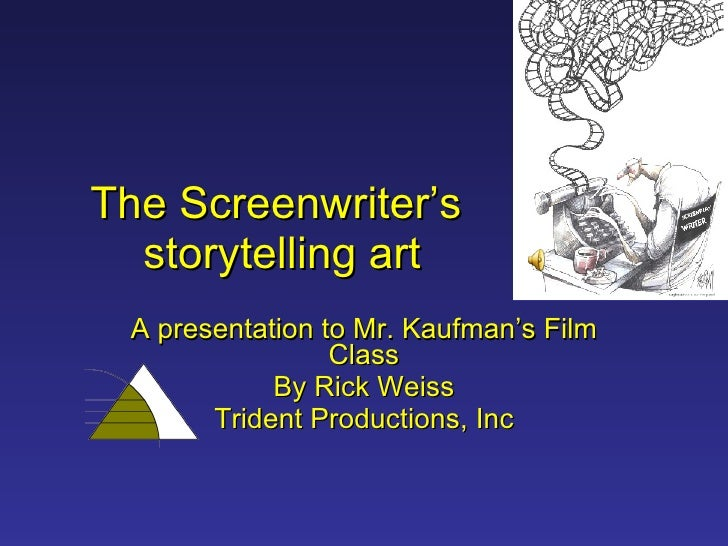 The Screenwriter's  storytelling art A presentation to Mr. Kaufman's Film Class By Rick Weiss Trident Productions, Inc
