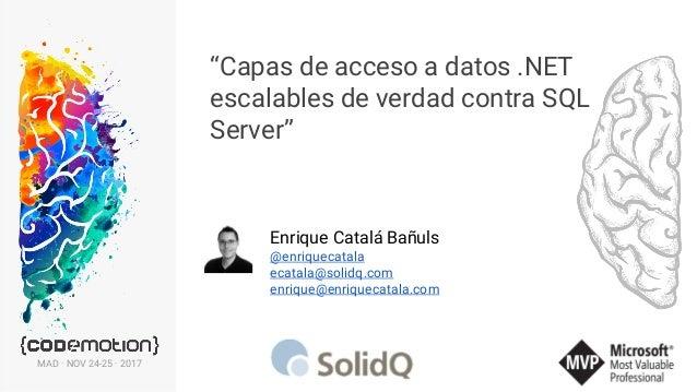 """""""Capas de acceso a datos .NET escalables de verdad contra SQL Server"""" Enrique Catalá Bañuls @enriquecatala ecatala@solidq...."""