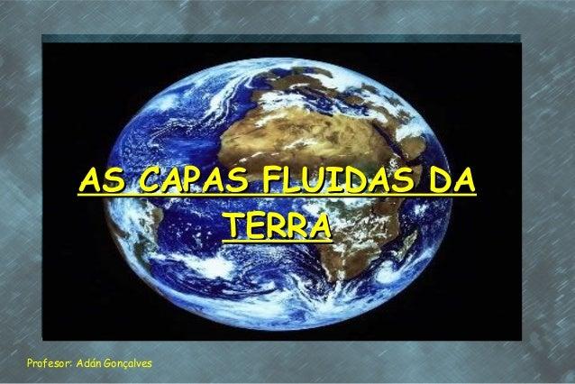 AS CAPAS FLUIDAS DAAS CAPAS FLUIDAS DATERRATERRAProfesor: Adán Gonçalves